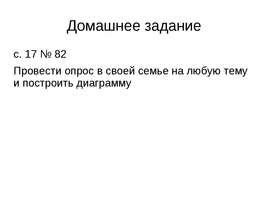 Домашнее задание с. 17 № 82 Провести опрос в своей семье на любую тему и пост...