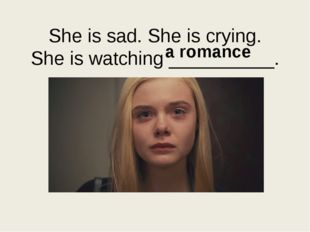 She is sad. She is crying. She is watching __________. a romance