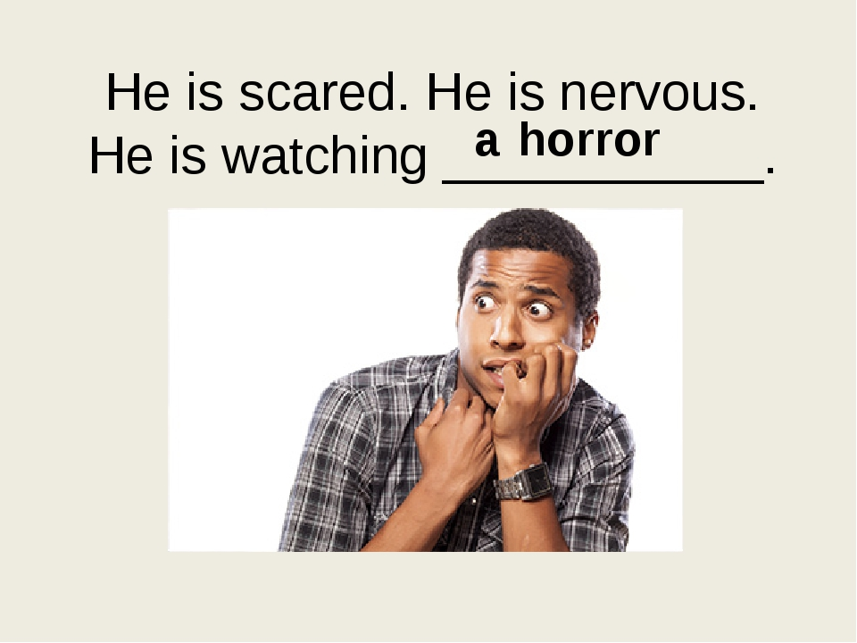 He is scared. He is nervous. Нe is watching ___________. a horror