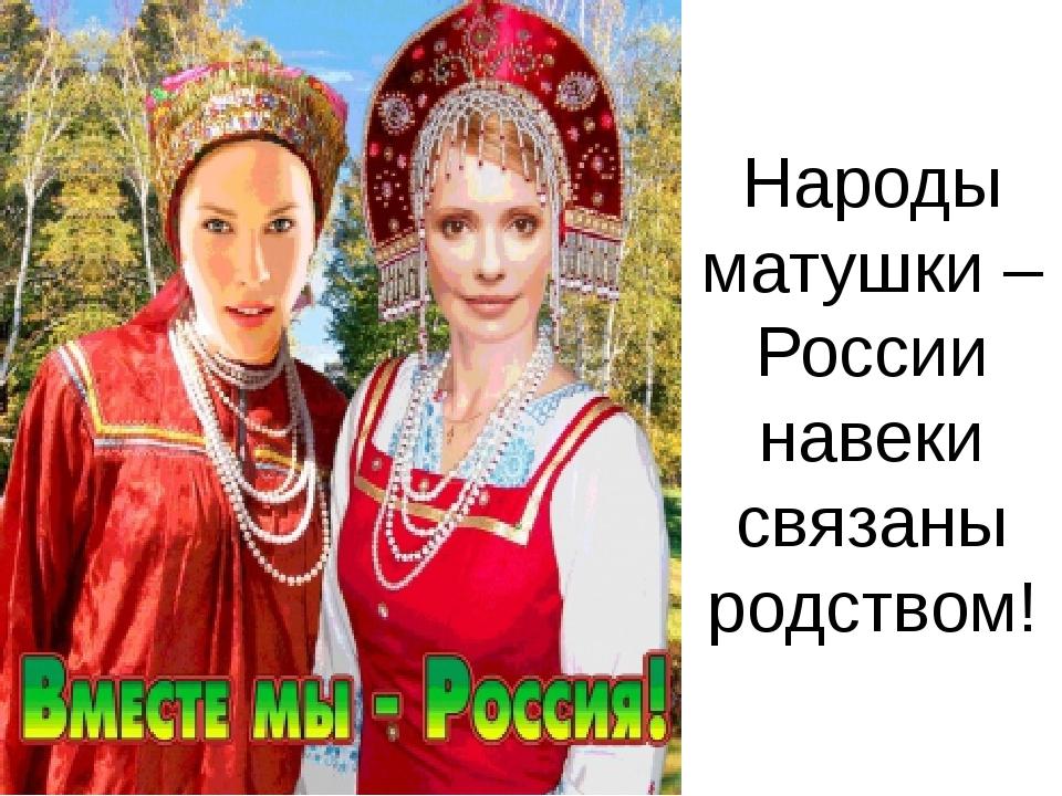 Народы матушки – России навеки связаны родством!