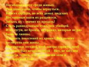 Погибшие живут среди живых, Ушедшие ушли, чтобы вернуться. Во всех сердцах, в