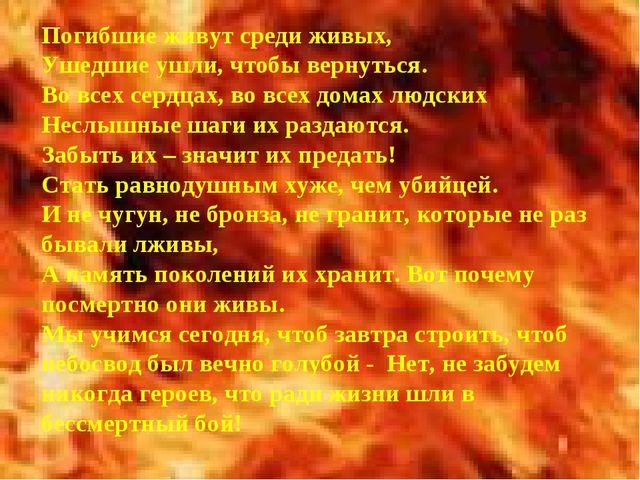 Погибшие живут среди живых, Ушедшие ушли, чтобы вернуться. Во всех сердцах, в...
