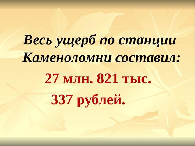 Весь ущерб по станции Каменоломни составил: 27 млн. 821 тыс. 337 рублей.