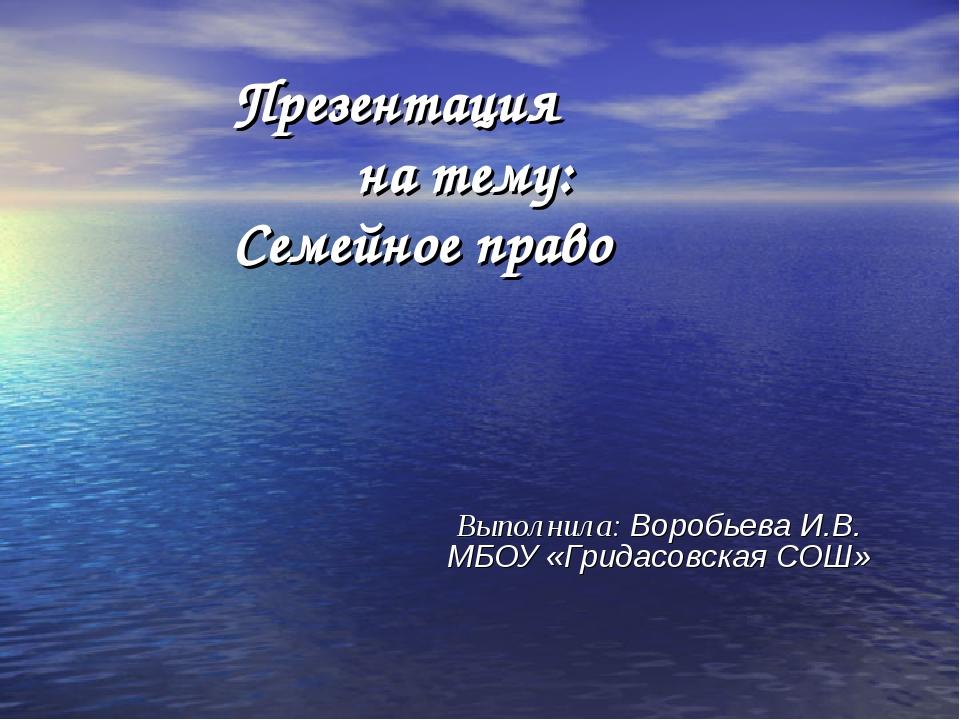 Выполнила: Воробьева И.В. МБОУ «Гридасовская СОШ» Презентация на тему: Семей...