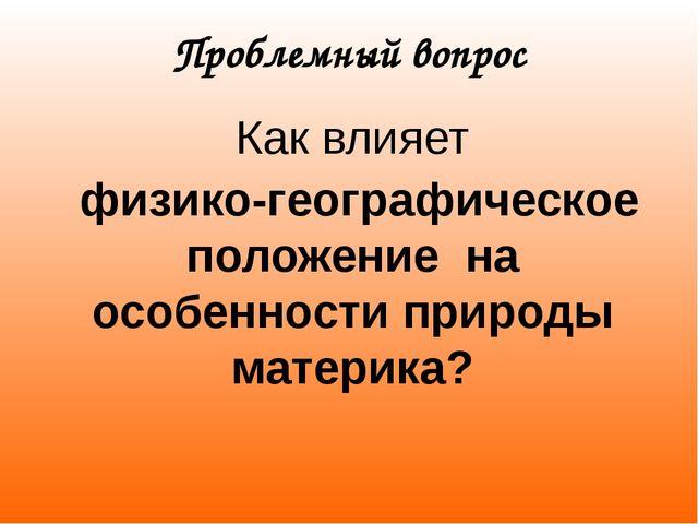 Проблемный вопрос Как влияет физико-географическое положение на особенности п...