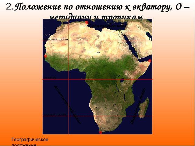Географическое положение Африки 2.Положение по отношению к экватору, О –мерид...