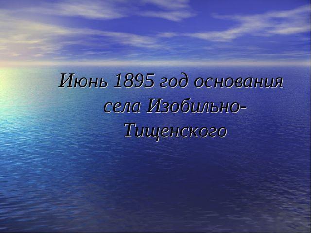 Июнь 1895 год основания села Изобильно-Тищенского