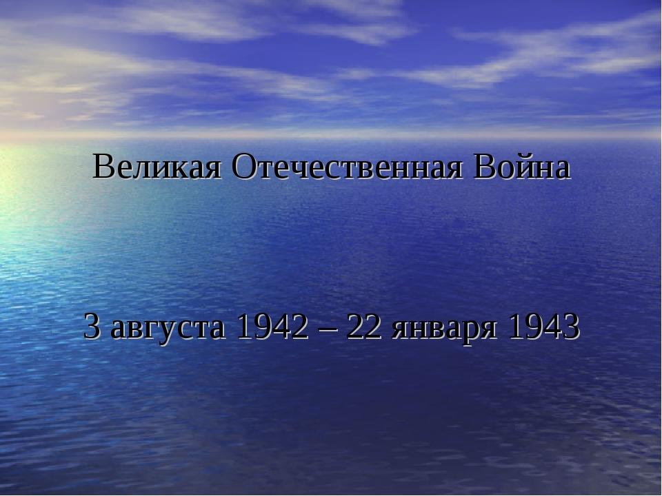 Великая Отечественная Война 3 августа 1942 – 22 января 1943