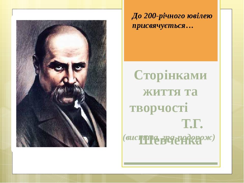 Сторінками життя та творчості Т.Г. Шевченка (вистава, гра-подорож) До 200-річ...