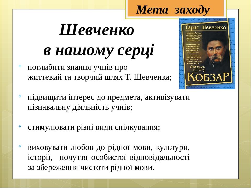 Шевченко в нашому серці поглибити знання учнів про життєвий та творчий шлях Т...