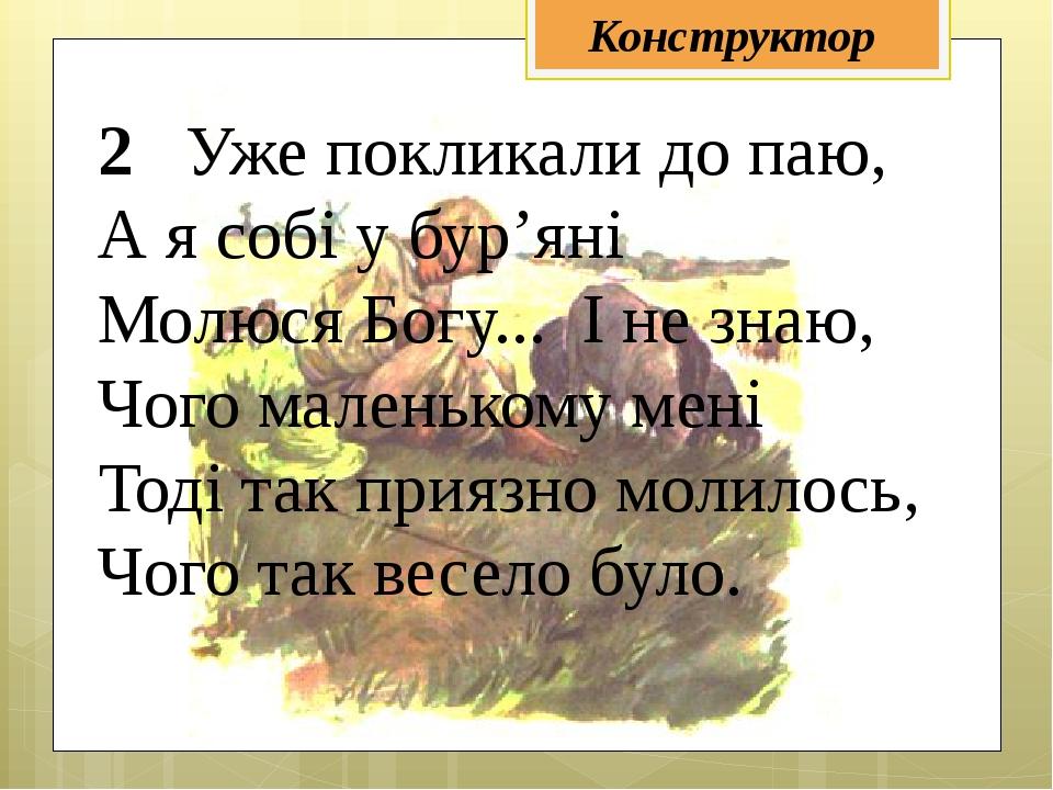 2 Уже покликали до паю, А я собі у бур'яні Молюся Богу... І не знаю, Чого мал...