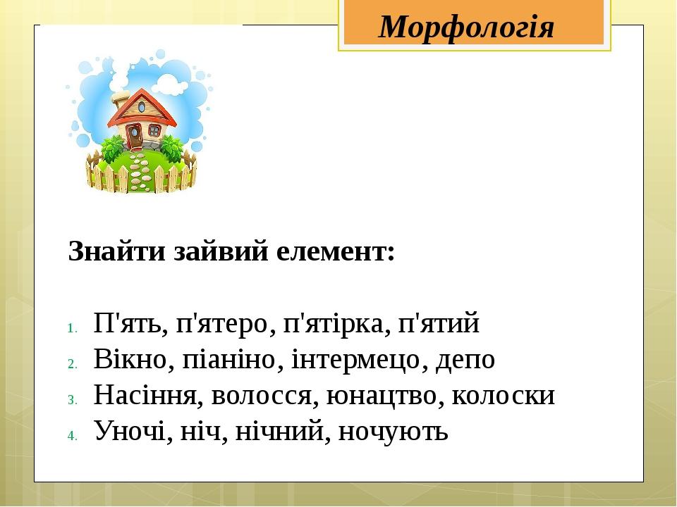 Морфологія Знайти зайвий елемент: П'ять, п'ятеро, п'ятірка, п'ятий Вікно, піа...
