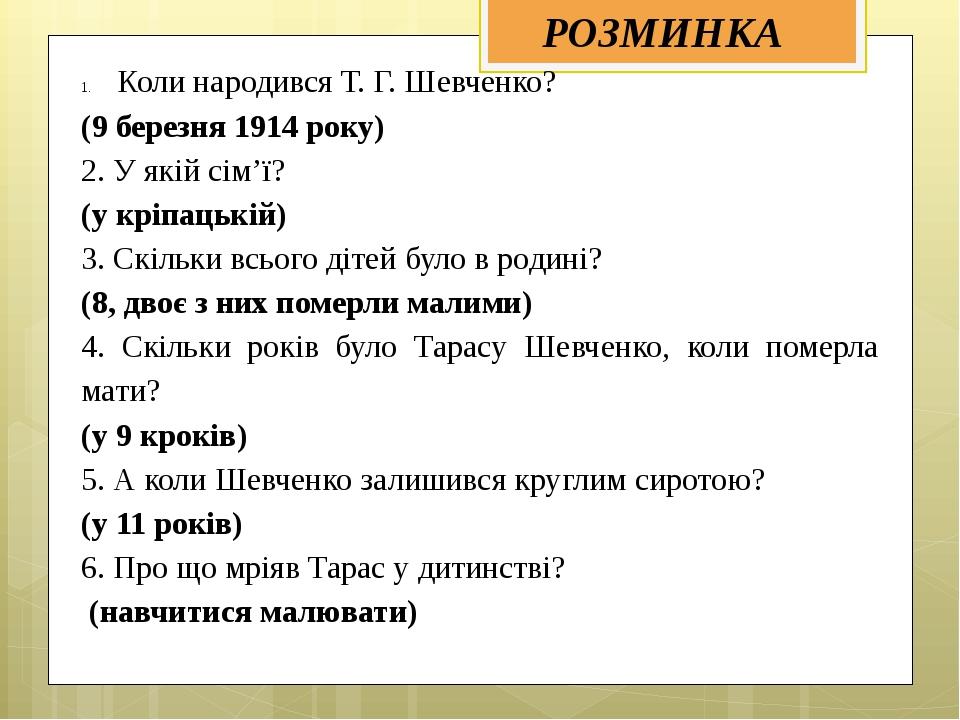 Коли народився Т. Г. Шевченко? (9 березня 1914 року) 2. У якій сім'ї? (у кріп...