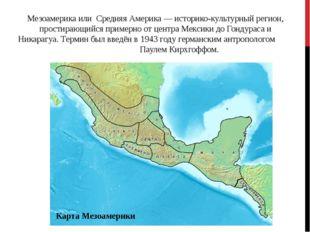 Мезоамерика или Средняя Америка — историко-культурный регион, простирающийся