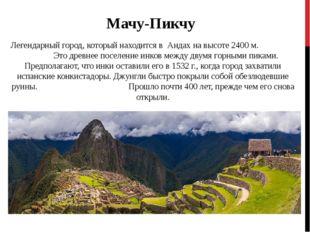 Мачу-Пикчу Легендарный город, который находится в Андах на высоте 2400 м. Это