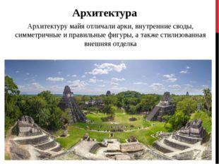 Архитектура Архитектуру майя отличали арки, внутренние своды, симметричные и