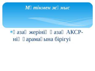 Қазақ жерінің Қазақ АКСР-нің қарамағына бірігуі Мәтінмен жұмыс