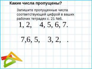 1, 2, 4, 5, 6, 7. 7,6, 5, 3, 2, . Какие числа пропущены? Запишите пропущенны