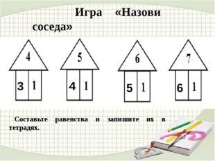 Игра «Назови соседа» 3 4 5 6 Составьте равенства и запишите их в тетрадях.