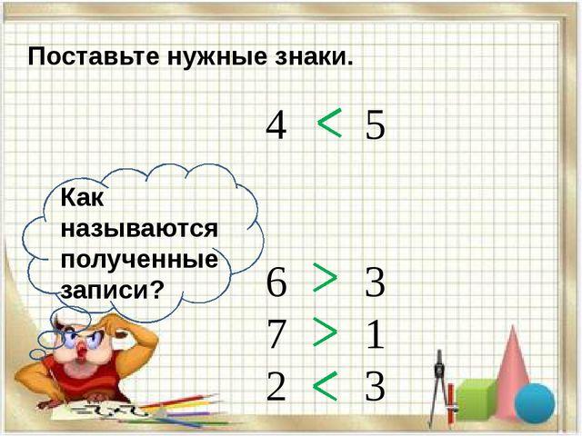 4 5 6 3 7 1 2 3 Поставьте нужные знаки. Как называются полученные записи?