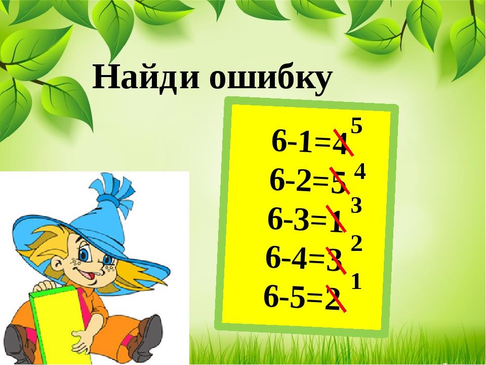 Найди ошибку 6-1=4 6-2=5 6-3=1 6-4=3 6-5=2 5 4 3 2 1