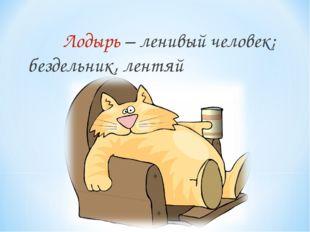 Лодырь – ленивый человек; бездельник, лентяй