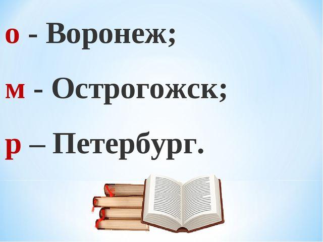 о - Воронеж; м - Острогожск; р – Петербург.