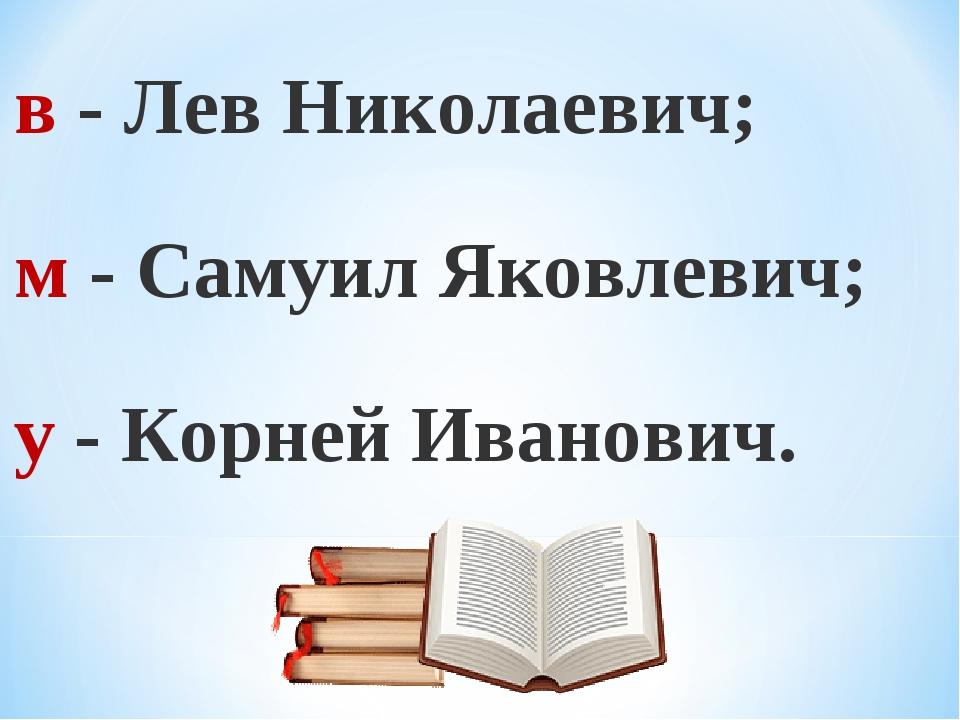 в - Лев Николаевич; м - Самуил Яковлевич; у - Корней Иванович.