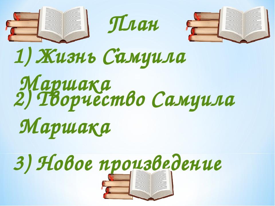 1) Жизнь Самуила Маршака План: 2) Творчество Самуила Маршака 3) Новое произве...