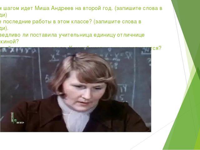 -Каким шагом идет Миша Андреев на второй год. (запишите слова в тетради) -Как...