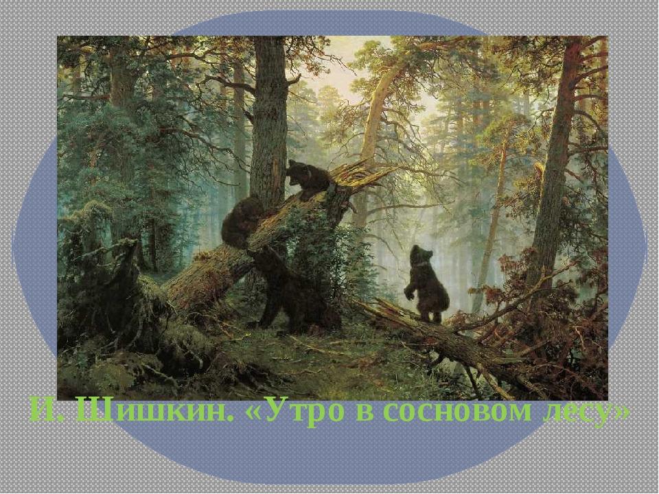 И. Шишкин. «Утро в сосновом лесу»