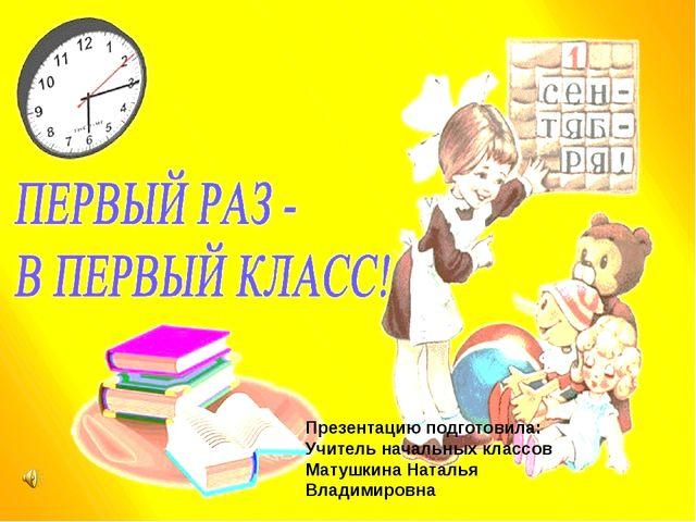 Презентацию подготовила: Учитель начальных классов Матушкина Наталья Владими...