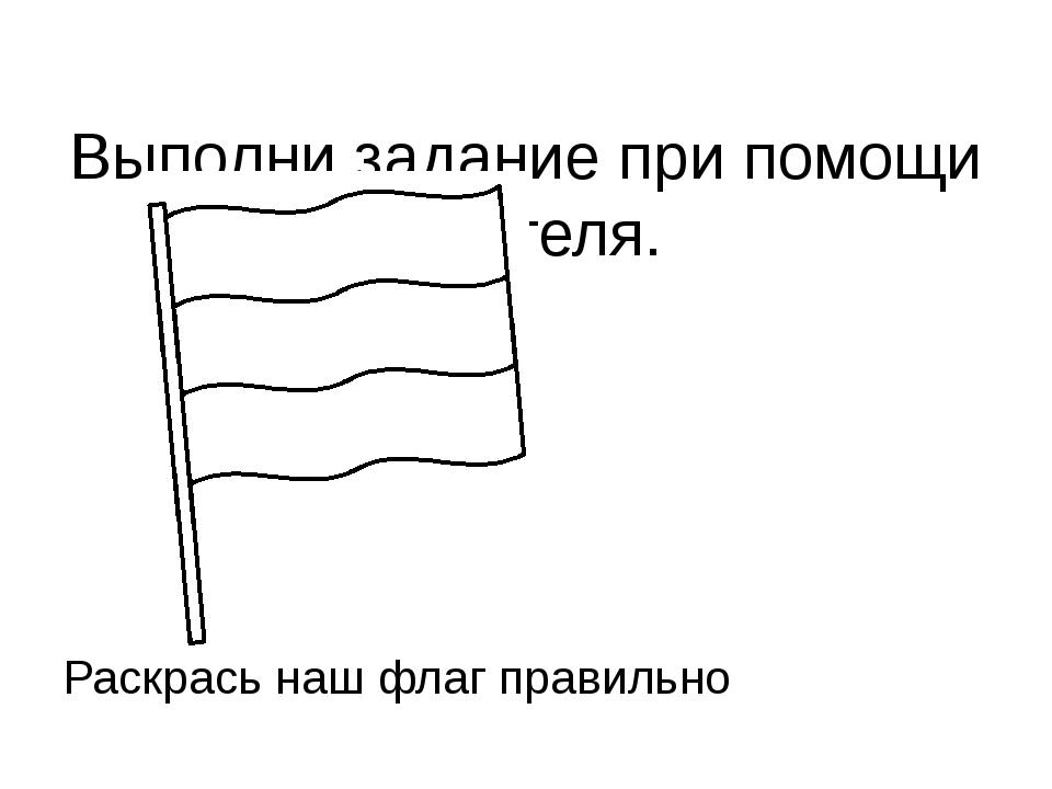 Выполни задание при помощи учителя. Раскрась наш флаг правильно