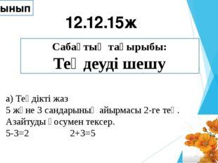 Сабақтың тақырыбы: Теңдеуді шешу 12.12.15ж 2 «Г» сынып а) Теңдікті жаз 5 және