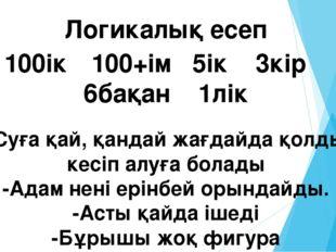 Логикалық есеп 100ік 100+ім 5ік 3кір 6бақан 1лік -Суға қай, қандай жағдайда