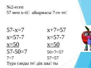 №2-есеп 57 мен х-тің айырмасы 7-ге тең 57-x=7x+7=57 x=57-7x=57-7