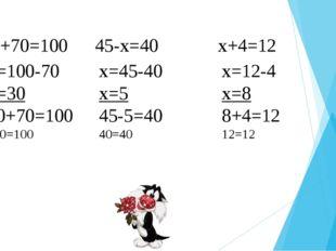 X+70=100 45-х=40 x+4=12  x=100-70 x=30 30+70=100 100=100