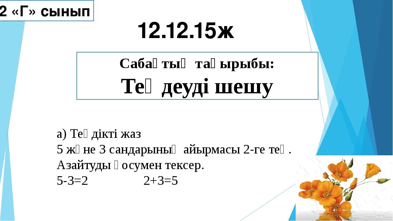 Сабақтың тақырыбы: Теңдеуді шешу 12.12.15ж 2 «Г» сынып а) Теңдікті жаз 5 және...