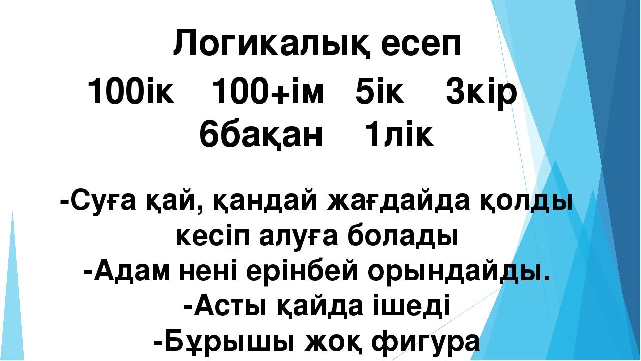 Логикалық есеп 100ік 100+ім 5ік 3кір 6бақан 1лік -Суға қай, қандай жағдайда...