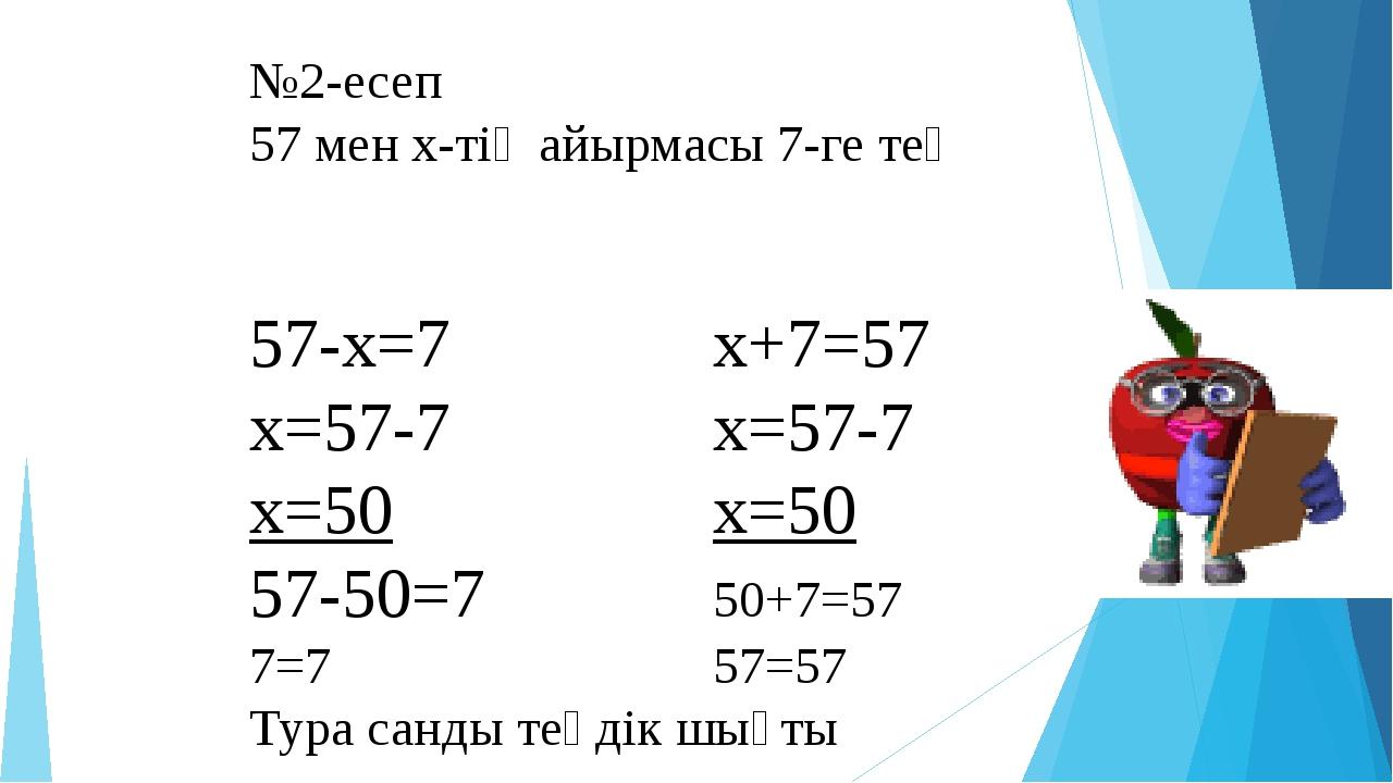 №2-есеп 57 мен х-тің айырмасы 7-ге тең 57-x=7x+7=57 x=57-7x=57-7...
