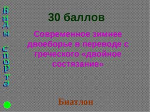 30 баллов Современное зимнее двоеборье в переводе с греческого «двойное состя