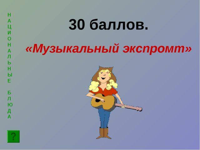 Н А Ц И ОН А Л Ь Н ЫЕ Б Л ЮД А 30 баллов. «Музыкальный экспромт»