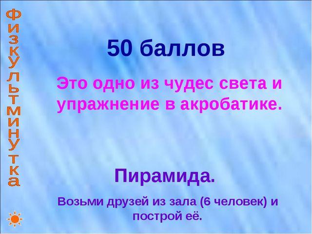 50 баллов Это одно из чудес света и упражнение в акробатике. Пирамида. Возьми...
