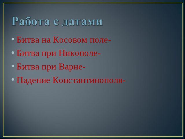 Битва на Косовом поле- Битва при Никополе- Битва при Варне- Падение Константи...