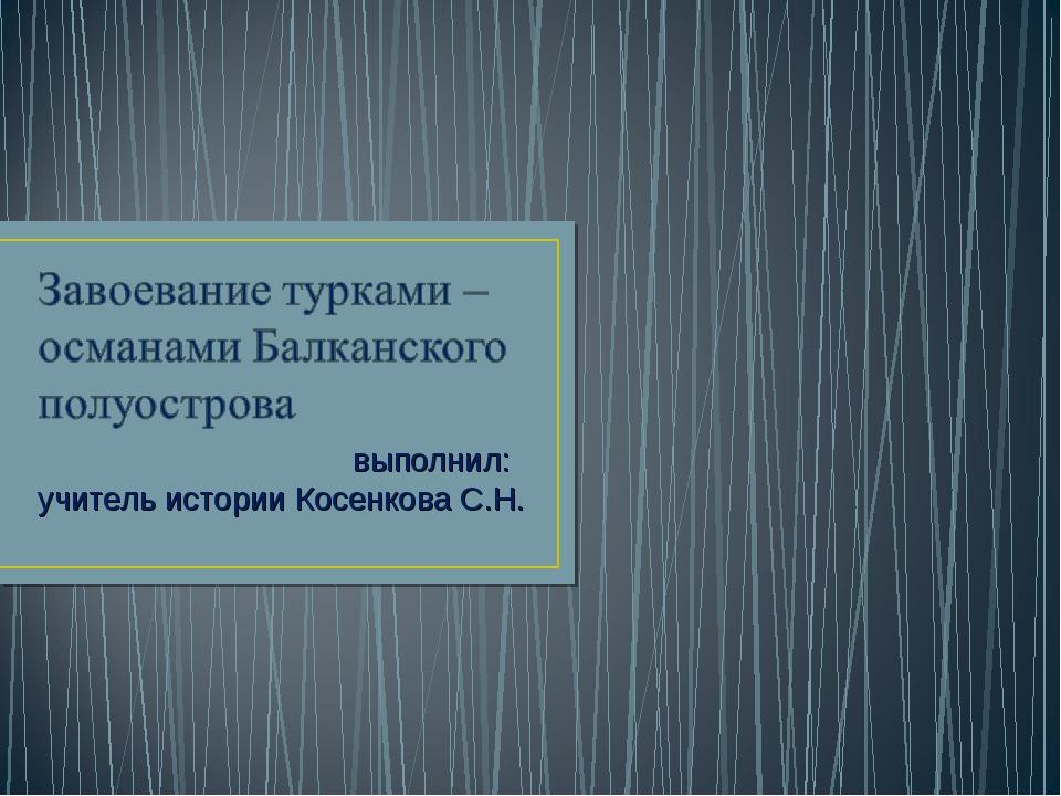 выполнил: учитель истории Косенкова С.Н.