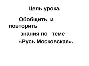 Цель урока. Обобщить и повторить знания по теме «Русь Московская».