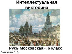 Интеллектуальная викторина «Русь Московская», 6 класс Смирнова О. В.