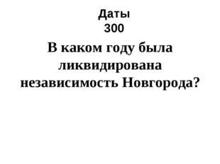 Даты 300 В каком году была ликвидирована независимость Новгорода?
