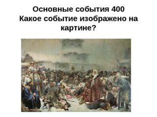 Основные события 400 Какое событие изображено на картине? .