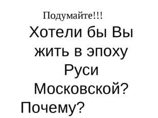 Хотели бы Вы жить в эпоху Руси Московской? Почему? Подумайте!!!